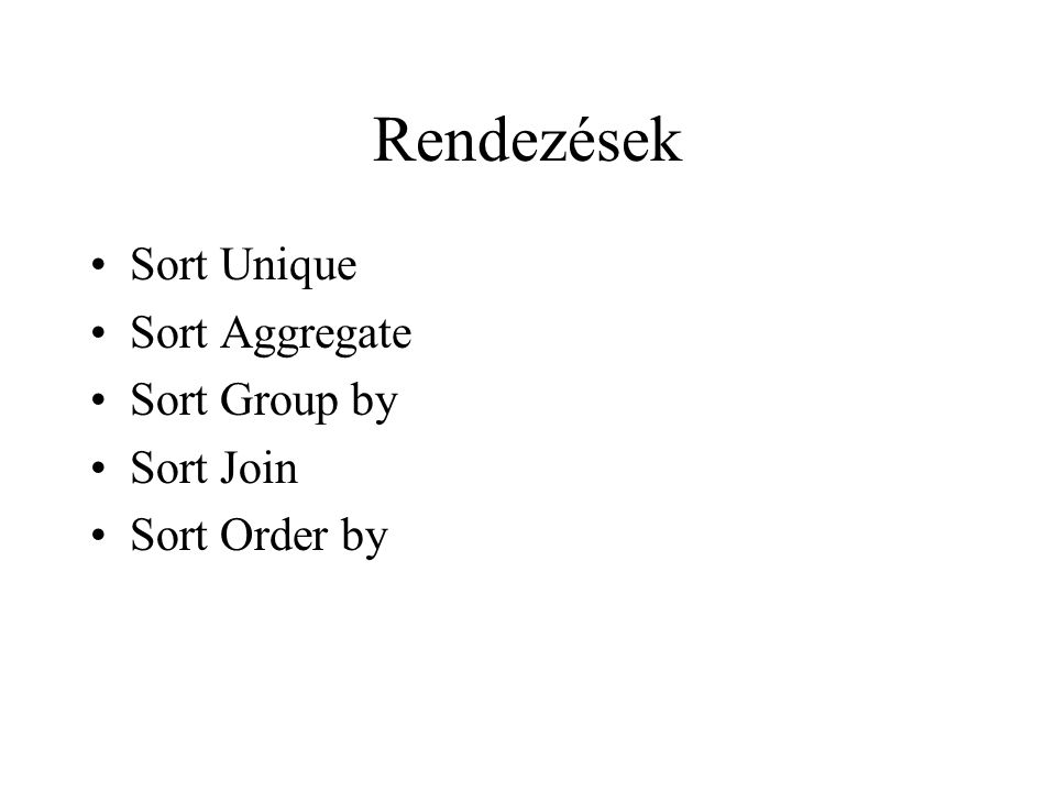 Rendezések •Sort Unique •Sort Aggregate •Sort Group by •Sort Join •Sort Order by