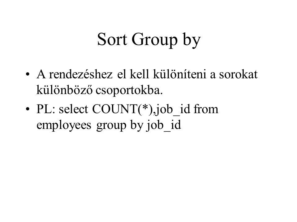 Sort Group by •A rendezéshez el kell különíteni a sorokat különböző csoportokba. •PL: select COUNT(*),job_id from employees group by job_id