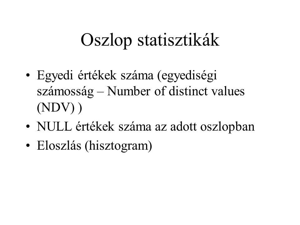 Oszlop statisztikák •Egyedi értékek száma (egyediségi számosság – Number of distinct values (NDV) ) •NULL értékek száma az adott oszlopban •Eloszlás (hisztogram)
