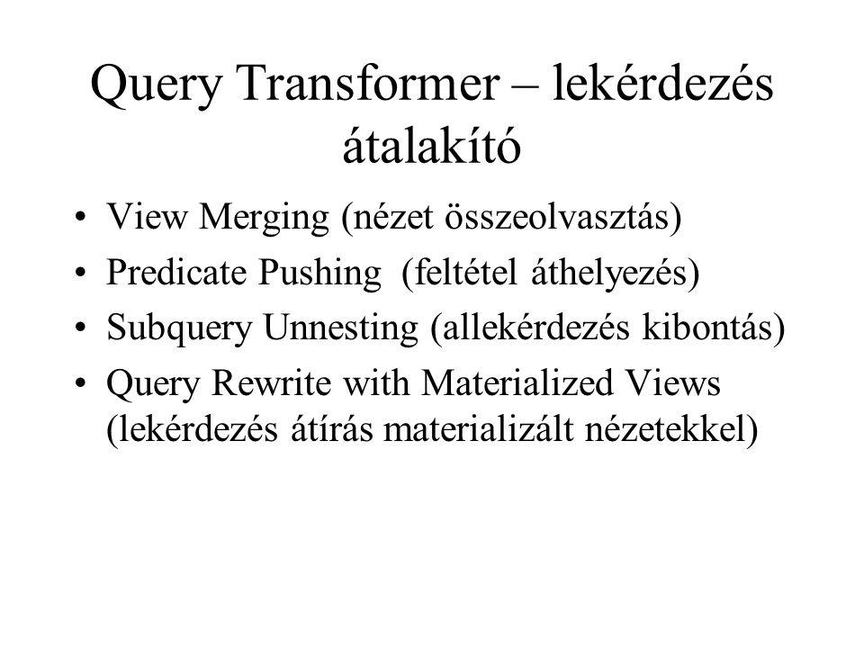 Query Transformer – lekérdezés átalakító •View Merging (nézet összeolvasztás) •Predicate Pushing (feltétel áthelyezés) •Subquery Unnesting (allekérdezés kibontás) •Query Rewrite with Materialized Views (lekérdezés átírás materializált nézetekkel)