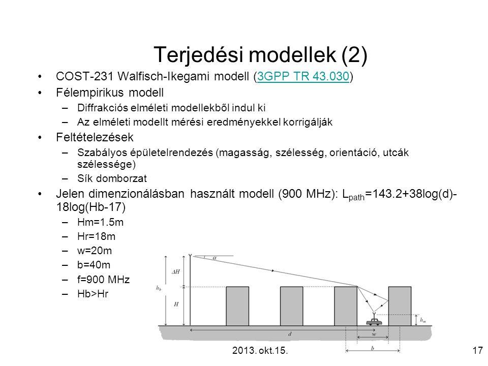 Terjedési modellek (2) •COST-231 Walfisch-Ikegami modell (3GPP TR 43.030)3GPP TR 43.030 •Félempirikus modell –Diffrakciós elméleti modellekből indul ki –Az elméleti modellt mérési eredményekkel korrigálják •Feltételezések –Szabályos épületelrendezés (magasság, szélesség, orientáció, utcák szélessége) –Sík domborzat •Jelen dimenzionálásban használt modell (900 MHz): L path =143.2+38log(d)- 18log(Hb-17) –Hm=1.5m –Hr=18m –w=20m –b=40m –f=900 MHz –Hb>Hr 172013.