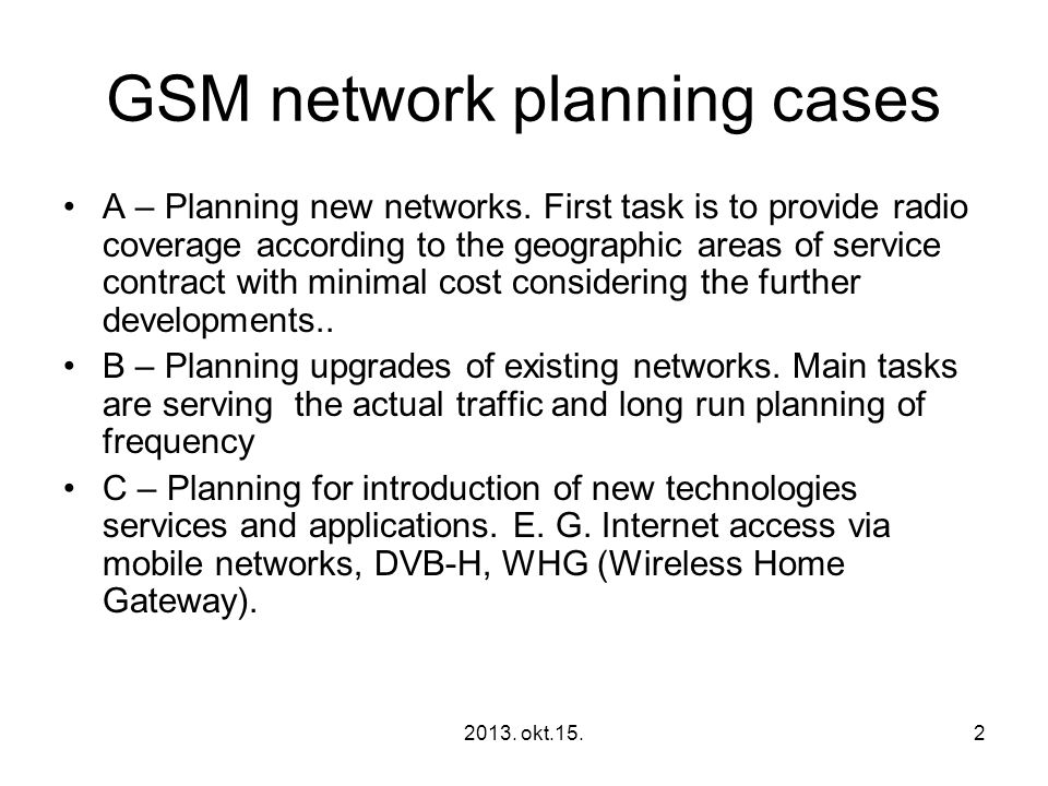 2013. okt.15.2 GSM network planning cases •A – Planning new networks. First task is to provide radio coverage according to the geographic areas of ser