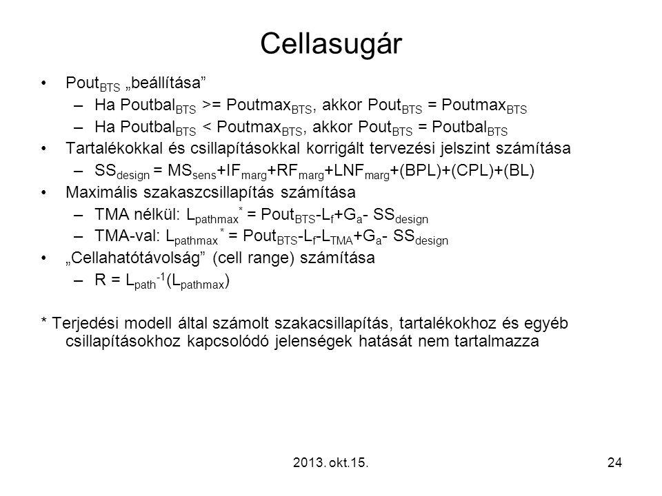 """Cellasugár •Pout BTS """"beállítása –Ha Poutbal BTS >= Poutmax BTS, akkor Pout BTS = Poutmax BTS –Ha Poutbal BTS < Poutmax BTS, akkor Pout BTS = Poutbal BTS •Tartalékokkal és csillapításokkal korrigált tervezési jelszint számítása –SS design = MS sens +IF marg +RF marg +LNF marg +(BPL)+(CPL)+(BL) •Maximális szakaszcsillapítás számítása –TMA nélkül: L pathmax * = Pout BTS -L f +G a - SS design –TMA-val: L pathmax * = Pout BTS -L f -L TMA +G a - SS design •""""Cellahatótávolság (cell range) számítása –R = L path -1 (L pathmax ) * Terjedési modell által számolt szakacsillapítás, tartalékokhoz és egyéb csillapításokhoz kapcsolódó jelenségek hatását nem tartalmazza 242013."""