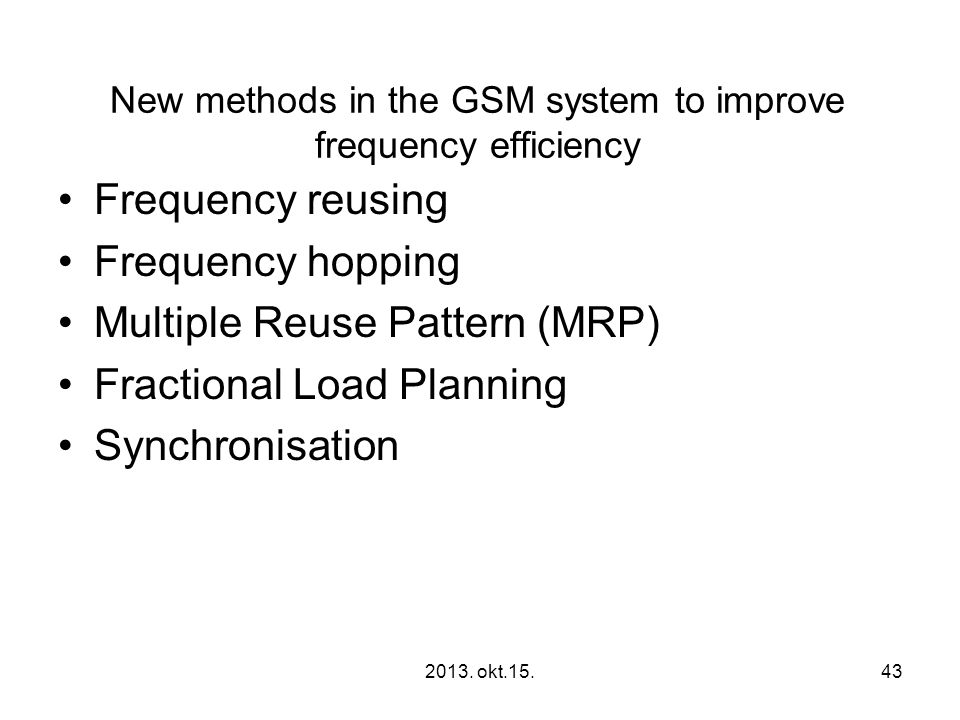 New methods in the GSM system to improve frequency efficiency •Frequency reusing •Frequency hopping •Multiple Reuse Pattern (MRP) •Fractional Load Planning •Synchronisation 2013.