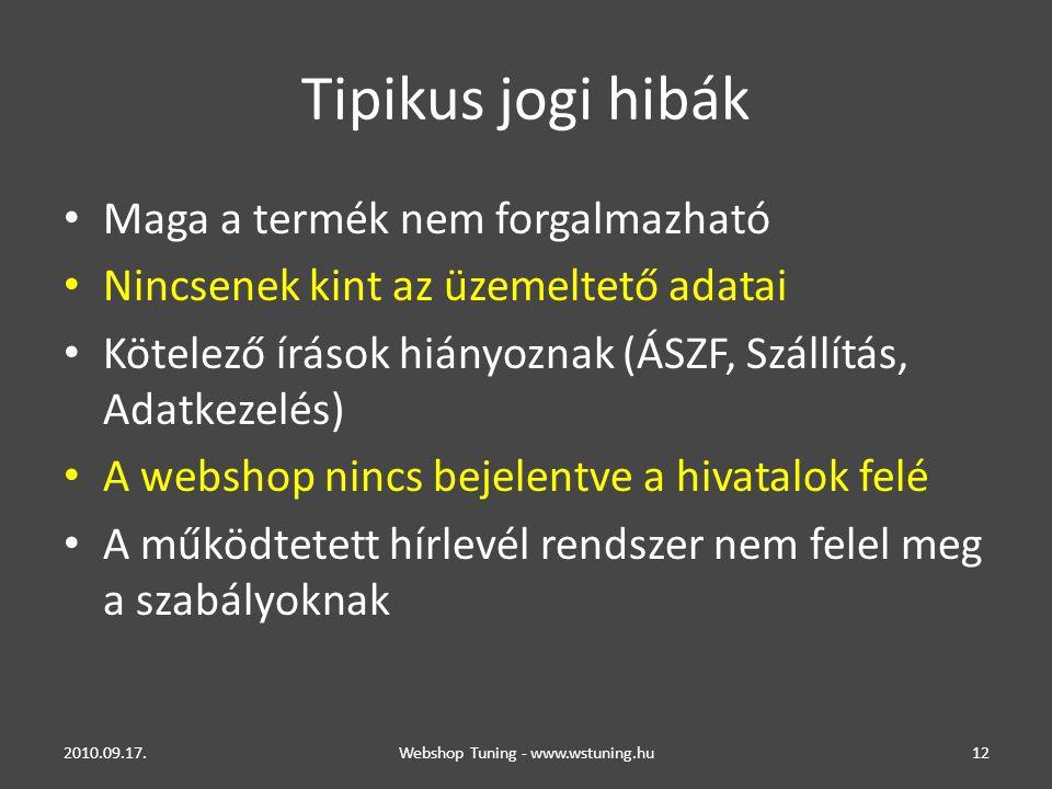 Tipikus jogi hibák • Maga a termék nem forgalmazható • Nincsenek kint az üzemeltető adatai • Kötelező írások hiányoznak (ÁSZF, Szállítás, Adatkezelés) • A webshop nincs bejelentve a hivatalok felé • A működtetett hírlevél rendszer nem felel meg a szabályoknak 2010.09.17.Webshop Tuning - www.wstuning.hu12