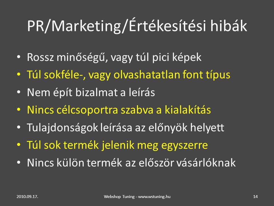 PR/Marketing/Értékesítési hibák • Rossz minőségű, vagy túl pici képek • Túl sokféle-, vagy olvashatatlan font típus • Nem épít bizalmat a leírás • Nincs célcsoportra szabva a kialakítás • Tulajdonságok leírása az előnyök helyett • Túl sok termék jelenik meg egyszerre • Nincs külön termék az először vásárlóknak 2010.09.17.Webshop Tuning - www.wstuning.hu14