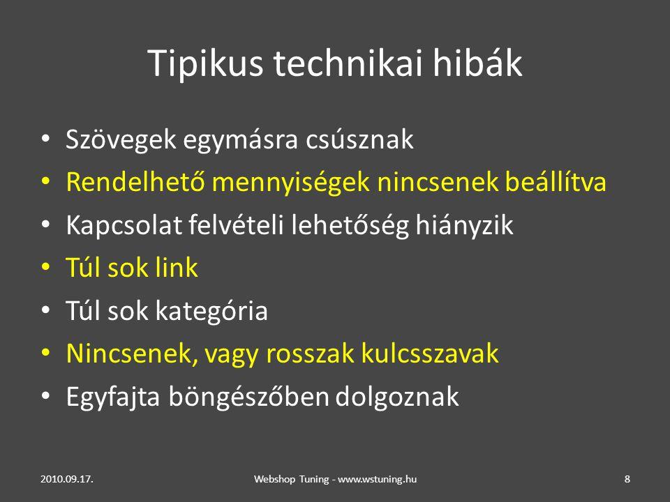 Tipikus technikai hibák • Szövegek egymásra csúsznak • Rendelhető mennyiségek nincsenek beállítva • Kapcsolat felvételi lehetőség hiányzik • Túl sok link • Túl sok kategória • Nincsenek, vagy rosszak kulcsszavak • Egyfajta böngészőben dolgoznak 2010.09.17.Webshop Tuning - www.wstuning.hu8