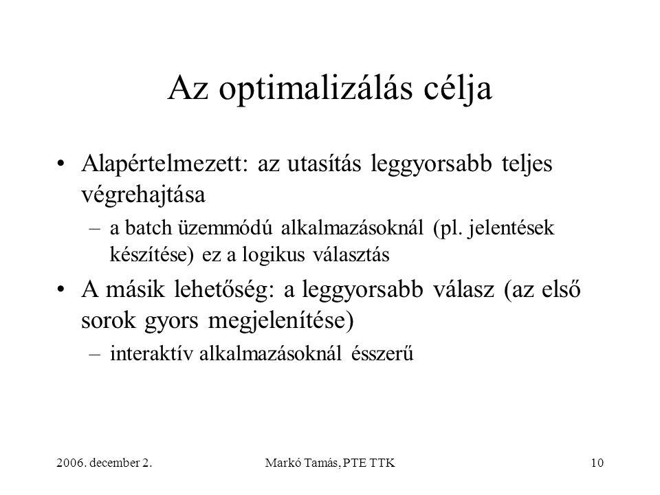2006. december 2.Markó Tamás, PTE TTK10 Az optimalizálás célja •Alapértelmezett: az utasítás leggyorsabb teljes végrehajtása –a batch üzemmódú alkalma