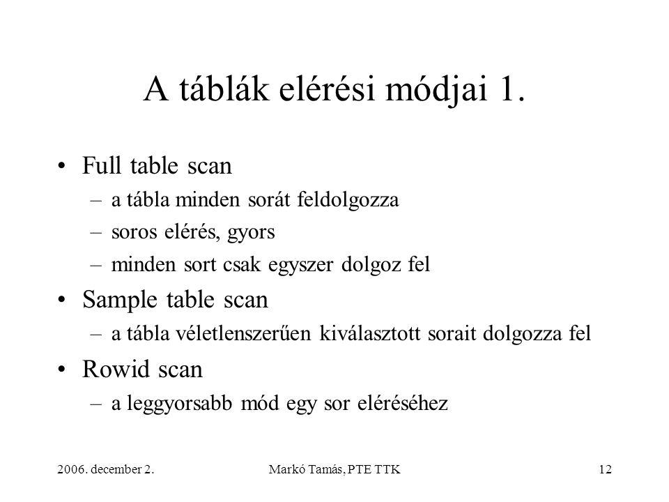 2006. december 2.Markó Tamás, PTE TTK12 A táblák elérési módjai 1. •Full table scan –a tábla minden sorát feldolgozza –soros elérés, gyors –minden sor