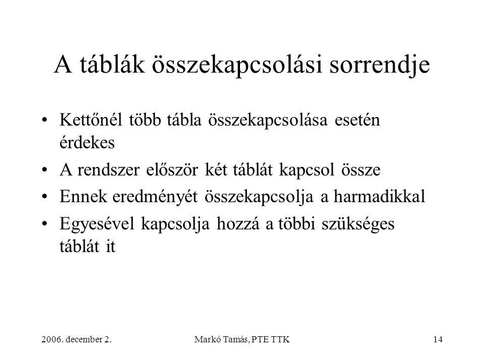 2006. december 2.Markó Tamás, PTE TTK14 A táblák összekapcsolási sorrendje •Kettőnél több tábla összekapcsolása esetén érdekes •A rendszer először két