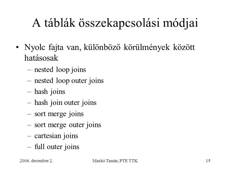 2006. december 2.Markó Tamás, PTE TTK15 A táblák összekapcsolási módjai •Nyolc fajta van, különböző körülmények között hatásosak –nested loop joins –n