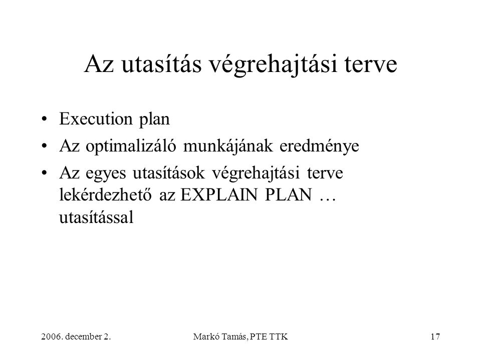 2006. december 2.Markó Tamás, PTE TTK17 Az utasítás végrehajtási terve •Execution plan •Az optimalizáló munkájának eredménye •Az egyes utasítások végr