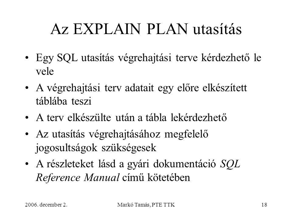2006. december 2.Markó Tamás, PTE TTK18 Az EXPLAIN PLAN utasítás •Egy SQL utasítás végrehajtási terve kérdezhető le vele •A végrehajtási terv adatait
