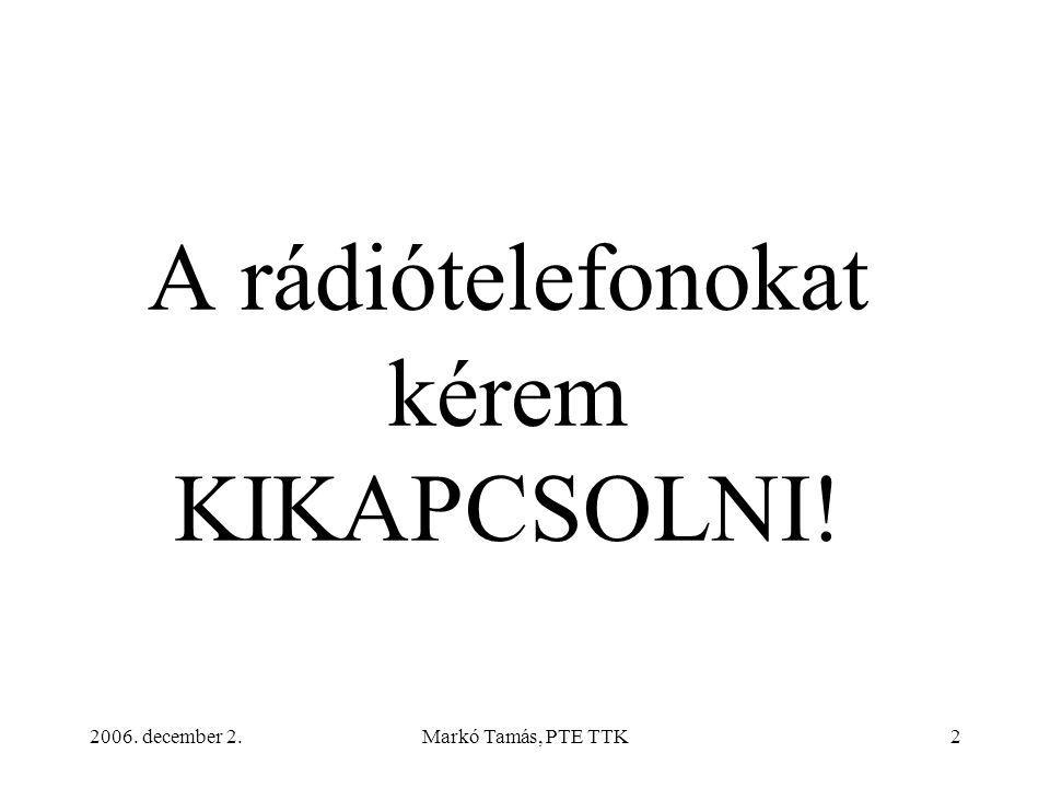 2006. december 2.Markó Tamás, PTE TTK2 A rádiótelefonokat kérem KIKAPCSOLNI!