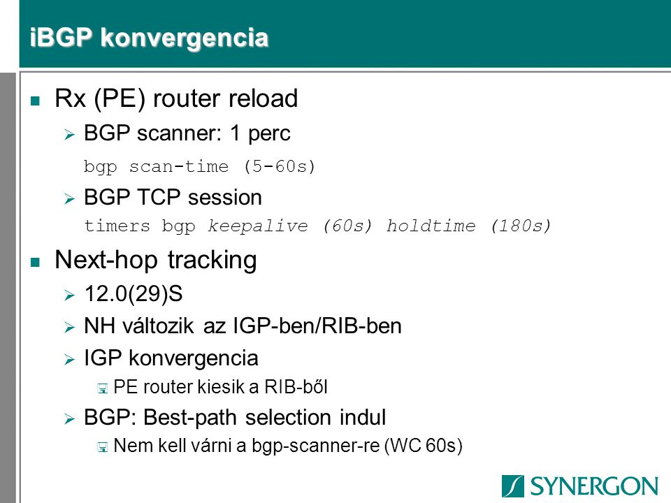 iBGP konvergencia n Rx (PE) router reload  BGP scanner: 1 perc bgp scan-time (5-60s)  BGP TCP session timers bgp keepalive (60s) holdtime (180s) n N