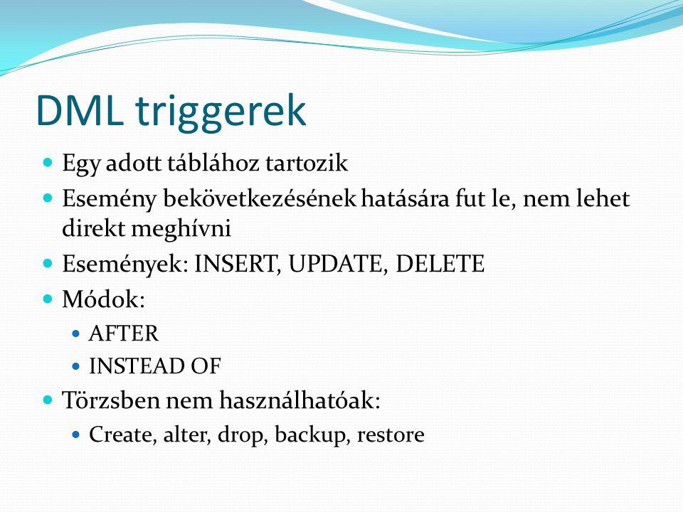 DML triggerek  Egy adott táblához tartozik  Esemény bekövetkezésének hatására fut le, nem lehet direkt meghívni  Események: INSERT, UPDATE, DELETE