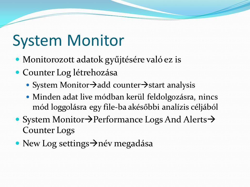 System Monitor  Monitorozott adatok gyűjtésére való ez is  Counter Log létrehozása  System Monitor  add counter  start analysis  Minden adat liv