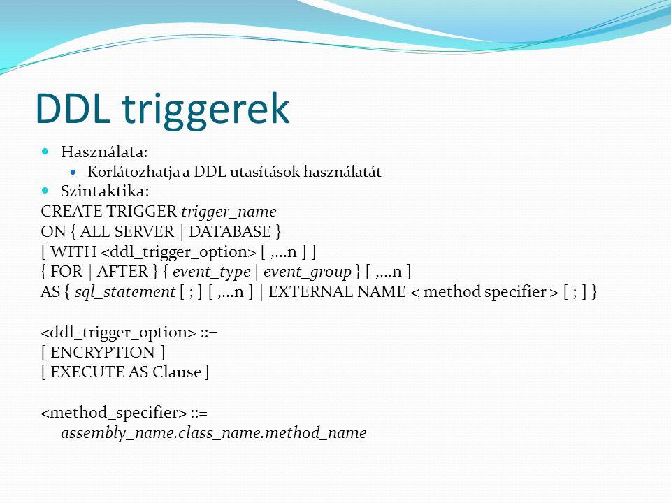 DDL triggerek  Használata:  Korlátozhatja a DDL utasítások használatát  Szintaktika: CREATE TRIGGER trigger_name ON { ALL SERVER | DATABASE } [ WIT