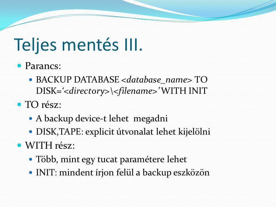 Teljes mentés III.  Parancs:  BACKUP DATABASE TO DISK=' \ ' WITH INIT  TO rész:  A backup device-t lehet megadni  DISK,TAPE: explicit útvonalat l