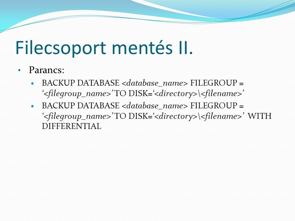 Filecsoport mentés II. • Parancs:  BACKUP DATABASE FILEGROUP = ' ' TO DISK=' \ '  BACKUP DATABASE FILEGROUP = ' ' TO DISK=' \ ' WITH DIFFERENTIAL