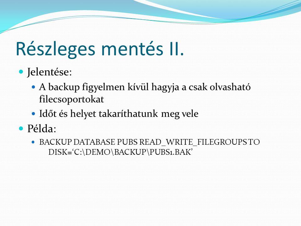 Részleges mentés II.  Jelentése:  A backup figyelmen kívül hagyja a csak olvasható filecsoportokat  Időt és helyet takaríthatunk meg vele  Példa: