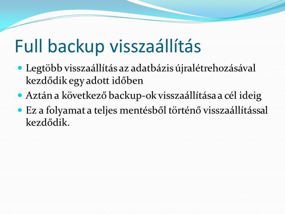 Full backup visszaállítás  Legtöbb visszaállítás az adatbázis újralétrehozásával kezdődik egy adott időben  Aztán a következő backup-ok visszaállítá