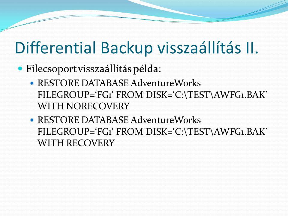 Differential Backup visszaállítás II.  Filecsoport visszaállítás példa:  RESTORE DATABASE AdventureWorks FILEGROUP='FG1' FROM DISK='C:\TEST\AWFG1.BA