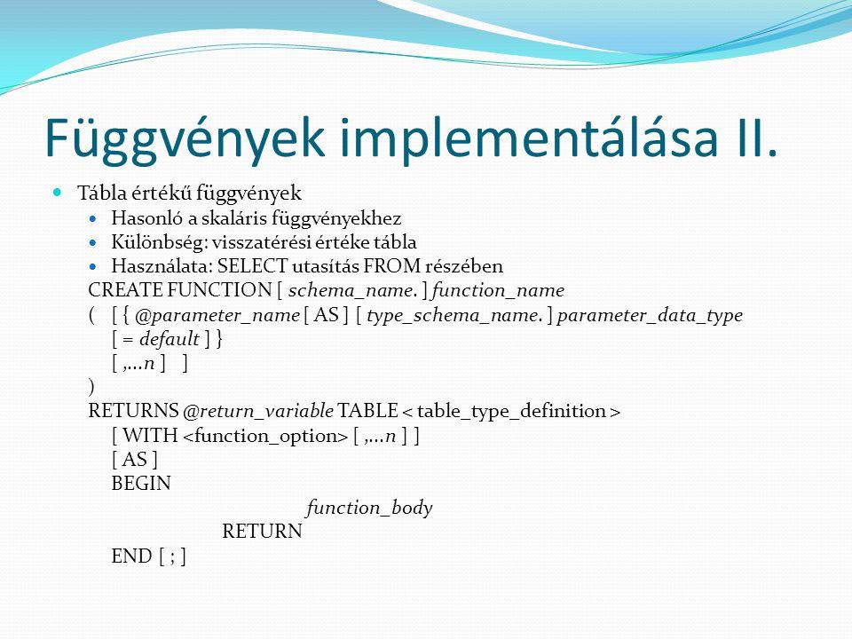 Függvények implementálása II.  Tábla értékű függvények  Hasonló a skaláris függvényekhez  Különbség: visszatérési értéke tábla  Használata: SELECT