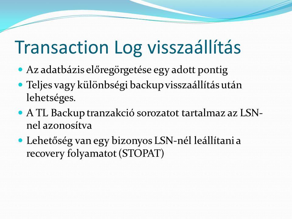 Transaction Log visszaállítás  Az adatbázis előregörgetése egy adott pontig  Teljes vagy különbségi backup visszaállítás után lehetséges.  A TL Bac