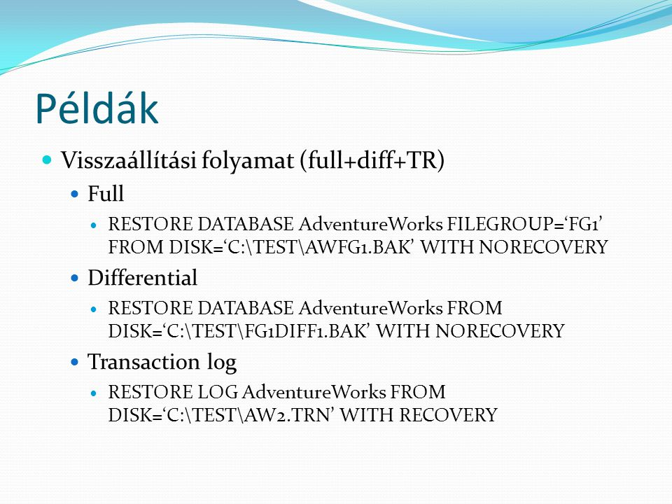 Példák  Visszaállítási folyamat (full+diff+TR)  Full  RESTORE DATABASE AdventureWorks FILEGROUP='FG1' FROM DISK='C:\TEST\AWFG1.BAK' WITH NORECOVERY