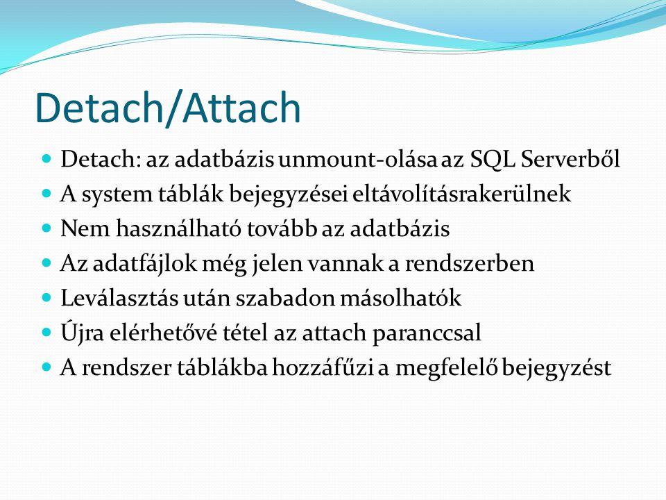 Detach/Attach  Detach: az adatbázis unmount-olása az SQL Serverből  A system táblák bejegyzései eltávolításrakerülnek  Nem használható tovább az ad