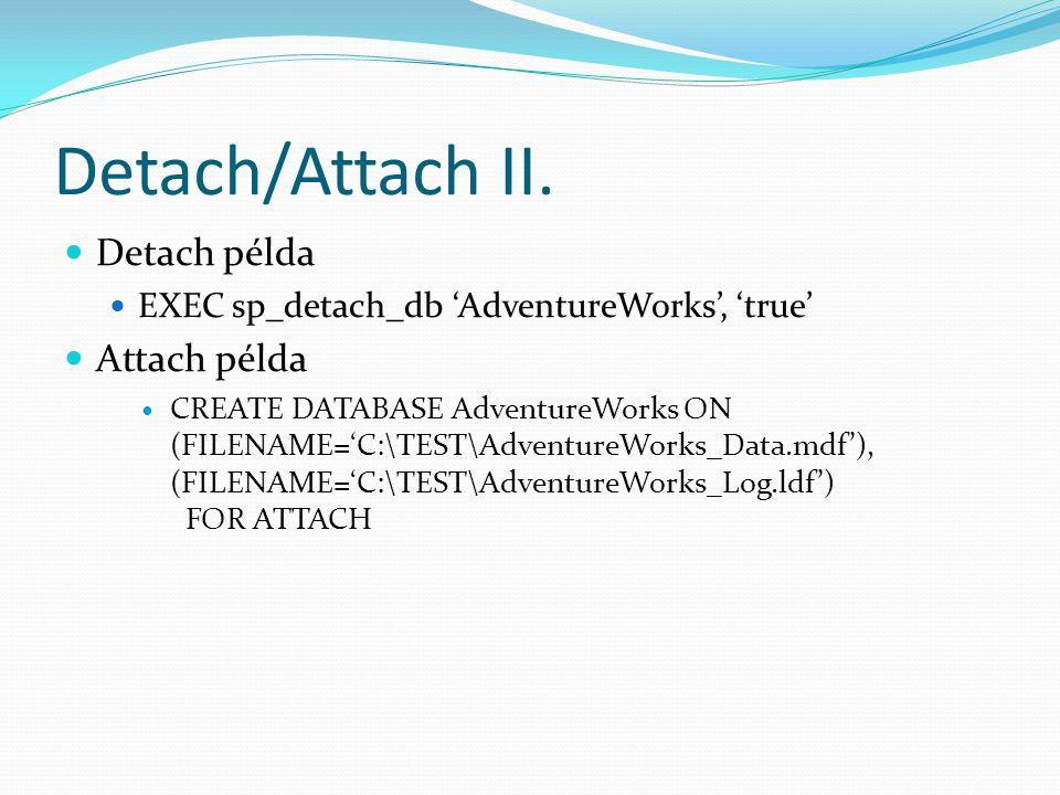 Detach/Attach II.  Detach példa  EXEC sp_detach_db 'AdventureWorks', 'true'  Attach példa  CREATE DATABASE AdventureWorks ON (FILENAME='C:\TEST\Ad