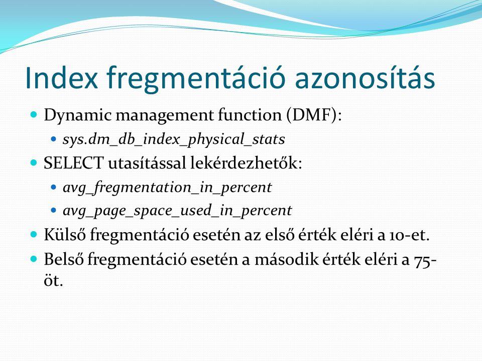 Index fregmentáció azonosítás  Dynamic management function (DMF):  sys.dm_db_index_physical_stats  SELECT utasítással lekérdezhetők:  avg_fregment
