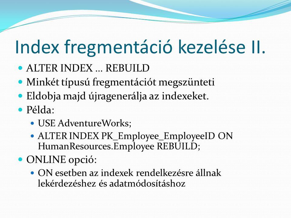 Index fregmentáció kezelése II.  ALTER INDEX … REBUILD  Minkét típusú fregmentációt megszünteti  Eldobja majd újragenerálja az indexeket.  Példa: