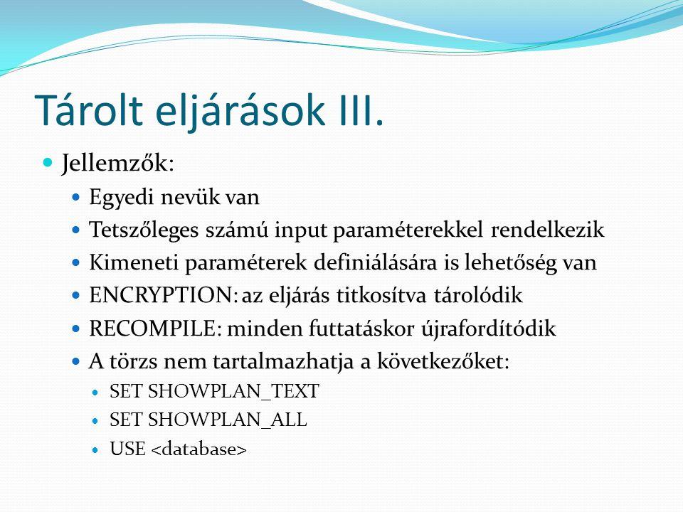 Tárolt eljárások III.  Jellemzők:  Egyedi nevük van  Tetszőleges számú input paraméterekkel rendelkezik  Kimeneti paraméterek definiálására is leh
