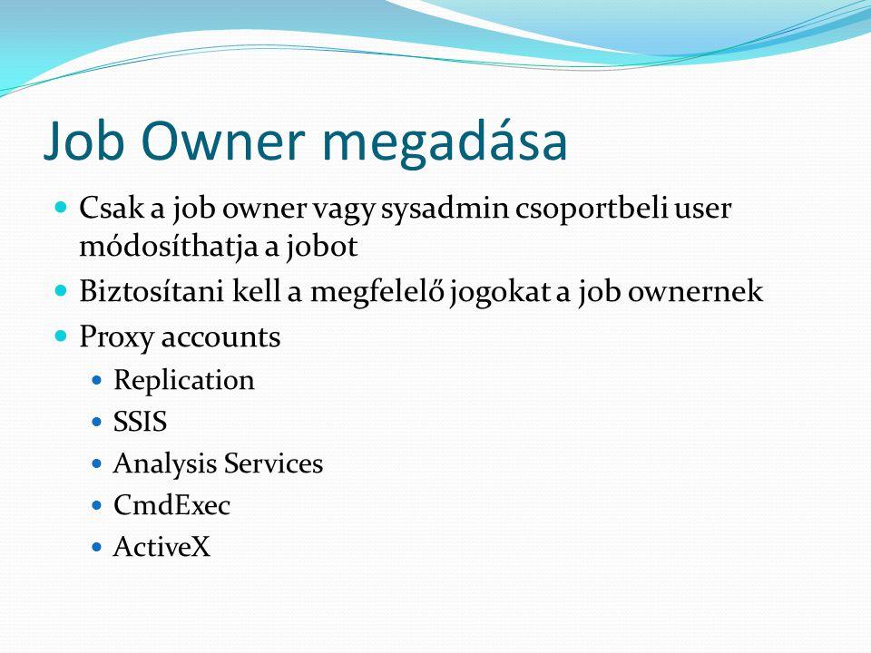 Job Owner megadása  Csak a job owner vagy sysadmin csoportbeli user módosíthatja a jobot  Biztosítani kell a megfelelő jogokat a job ownernek  Prox