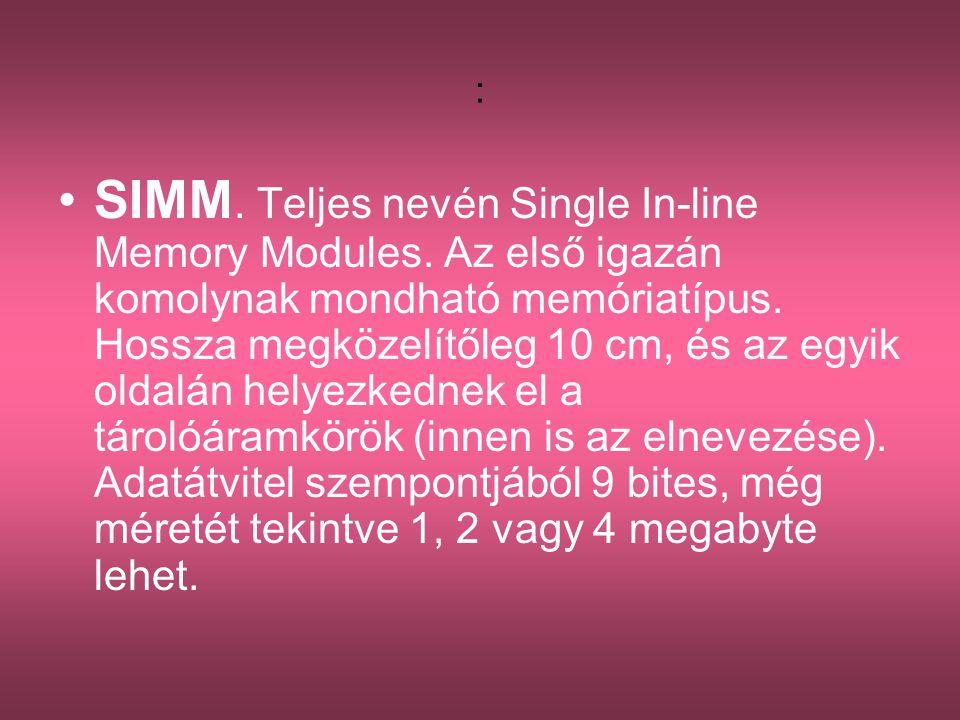 : •SIMM. Teljes nevén Single In-line Memory Modules. Az első igazán komolynak mondható memóriatípus. Hossza megközelítőleg 10 cm, és az egyik oldalán