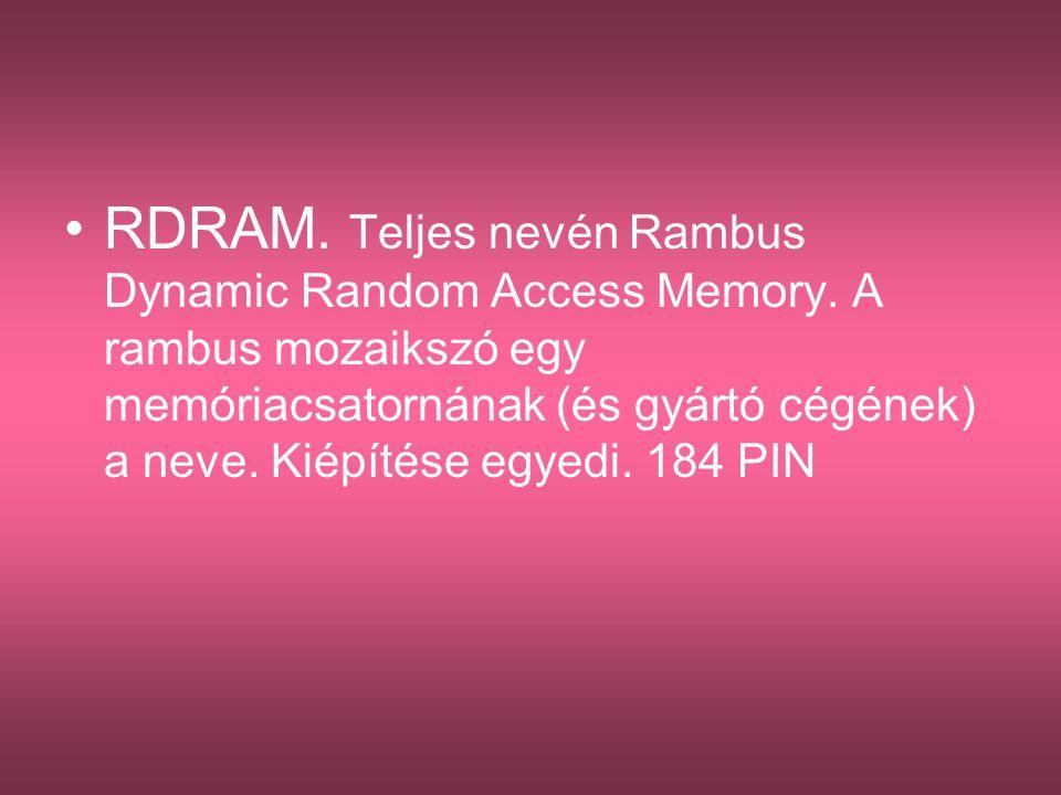 •RDRAM. Teljes nevén Rambus Dynamic Random Access Memory. A rambus mozaikszó egy memóriacsatornának (és gyártó cégének) a neve. Kiépítése egyedi. 184