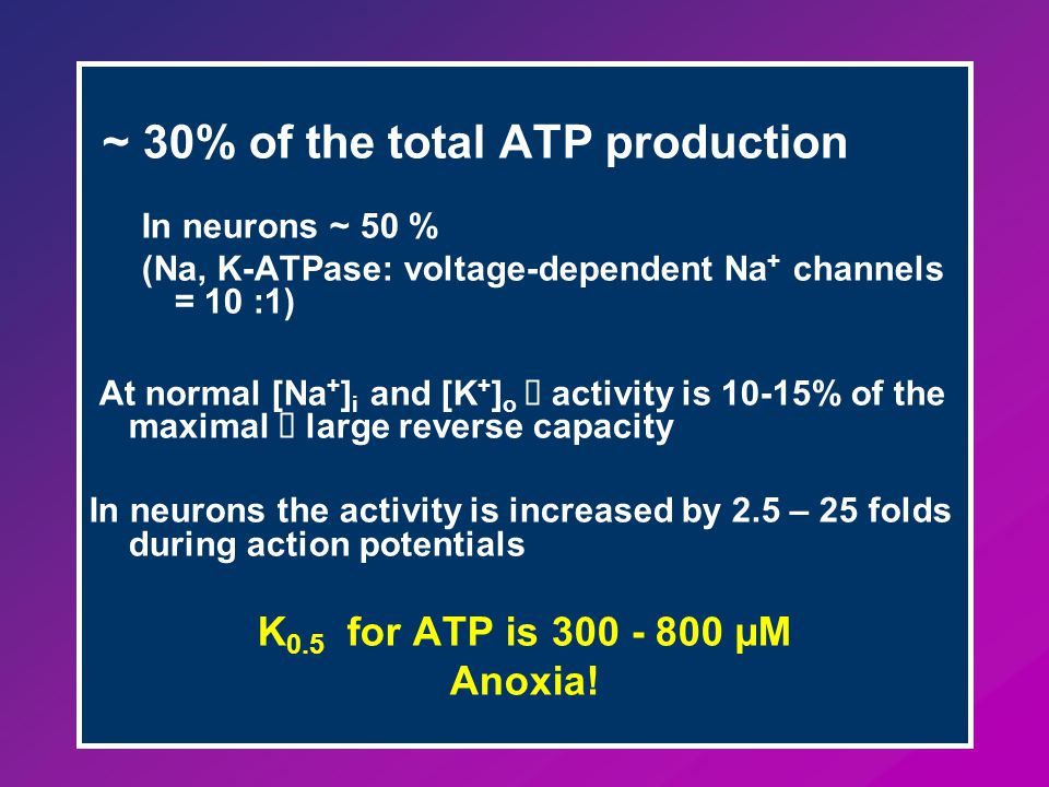 ~ 30% of the total ATP production In neurons ~ 50 % (Na, K-ATPase: voltage-dependent Na + channels = 10 :1) At normal [Na + ] i and [K + ] o  activity is 10-15% of the maximal  large reverse capacity In neurons the activity is increased by 2.5 – 25 folds during action potentials K 0.5 for ATP is 300 - 800 µM Anoxia!