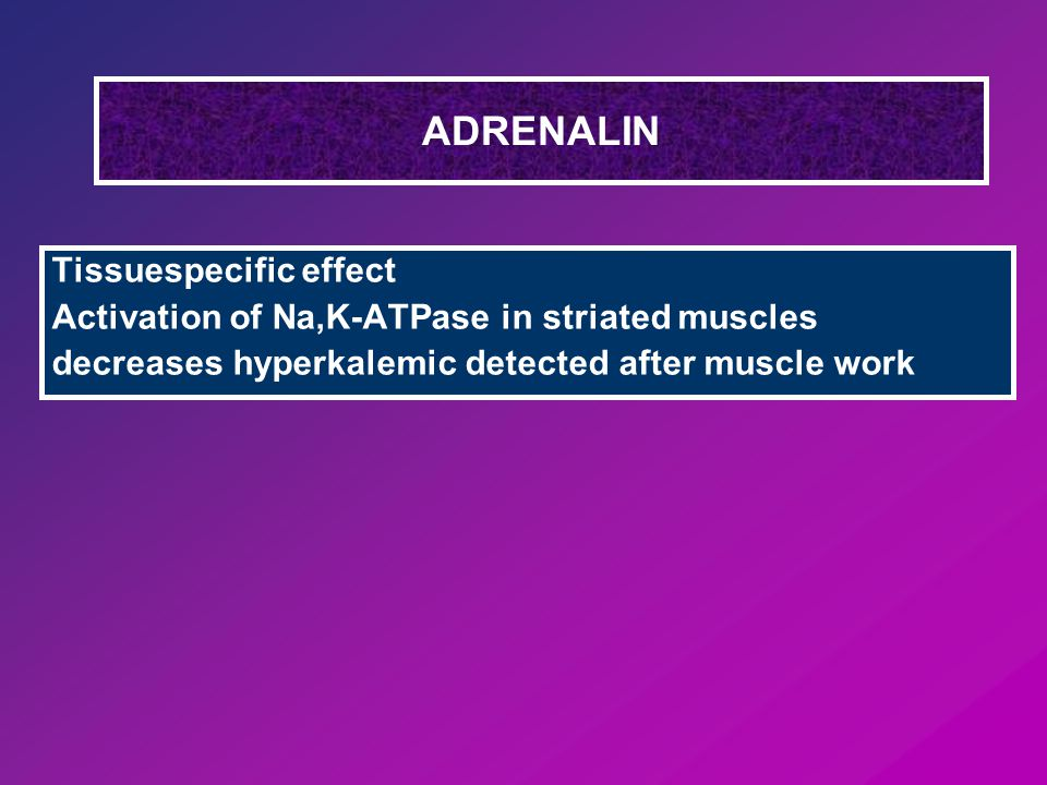 ADRENALIN Tissuespecific effect Activation of Na,K-ATPase in striated muscles decreases hyperkalemic detected after muscle work