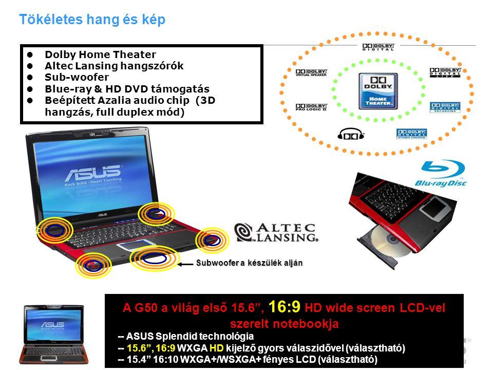 11 Tökéletes hang és kép Subwoofer a készülék alján  Dolby Home Theater  Altec Lansing hangszórók  Sub-woofer  Blue-ray & HD DVD támogatás  Beépített Azalia audio chip (3D hangzás, full duplex mód) A G50 a világ első 15.6 , 16:9 HD wide screen LCD-vel szerelt notebookja -- ASUS Splendid technológia -- 15.6 , 16:9 WXGA HD kijelző gyors válaszidővel (választható) -- 15.4 16:10 WXGA+/WSXGA+ fényes LCD (választható)