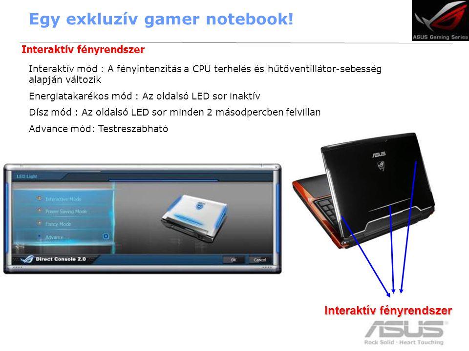 12 Interaktív mód : A fényintenzitás a CPU terhelés és hűtőventillátor-sebesség alapján változik Energiatakarékos mód : Az oldalsó LED sor inaktív Dísz mód : Az oldalsó LED sor minden 2 másodpercben felvillan Advance mód: Testreszabható Interaktív fényrendszer Egy exkluzív gamer notebook.