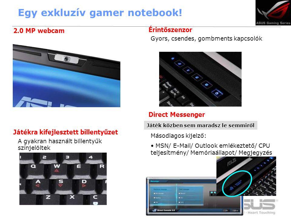 13 Játékra kifejlesztett billentyűzet 2.0 MP webcam Érintőszenzor Direct Messenger A gyakran használt billentyűk színjelöltek Másodlagos kijelző: • MSN/ E-Mail/ Outlook emlékeztető/ CPU teljesítmény/ Memóriaállapot/ Megjegyzés Játék közben sem maradsz le semmiről Gyors, csendes, gombments kapcsolók Egy exkluzív gamer notebook!