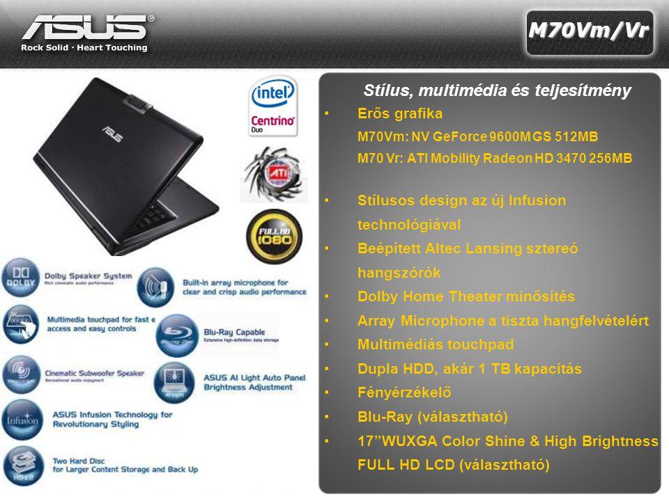 16 Z35 Z35 Recommended retail price: Stílus, multimédia és teljesítmény •Erős grafika M70Vm: NV GeForce 9600M GS 512MB M70 Vr: ATI Mobility Radeon HD