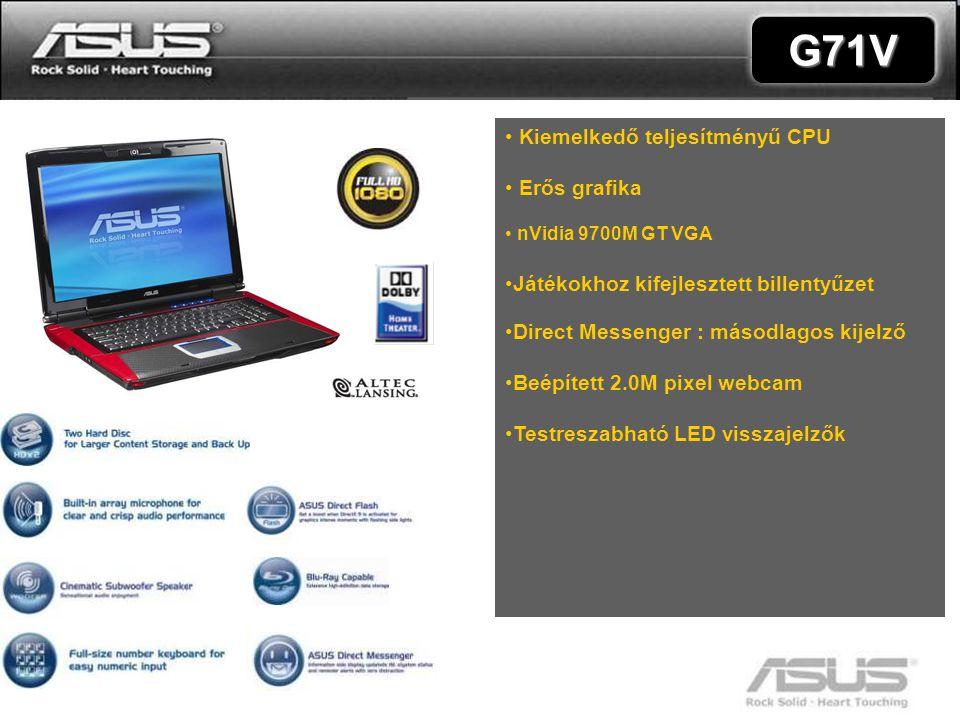 8 Recommended retail price: G71V • Kiemelkedő teljesítményű CPU • Erős grafika • nVidia 9700M GT VGA •Játékokhoz kifejlesztett billentyűzet •Direct Messenger : másodlagos kijelző •Beépített 2.0M pixel webcam •Testreszabható LED visszajelzők