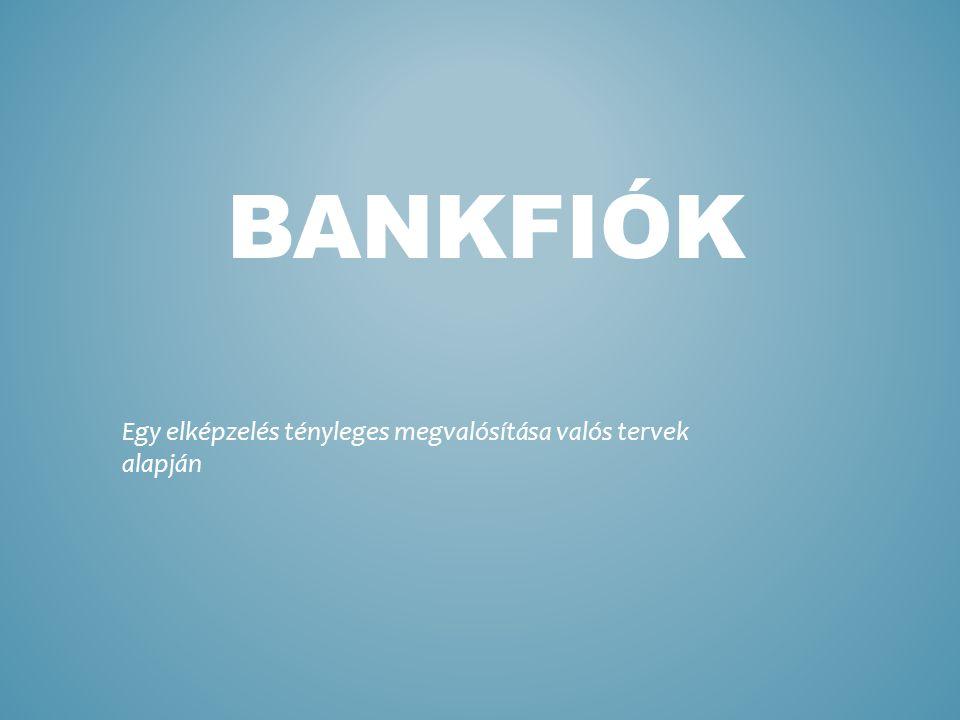 BANKFIÓK Egy elképzelés tényleges megvalósítása valós tervek alapján
