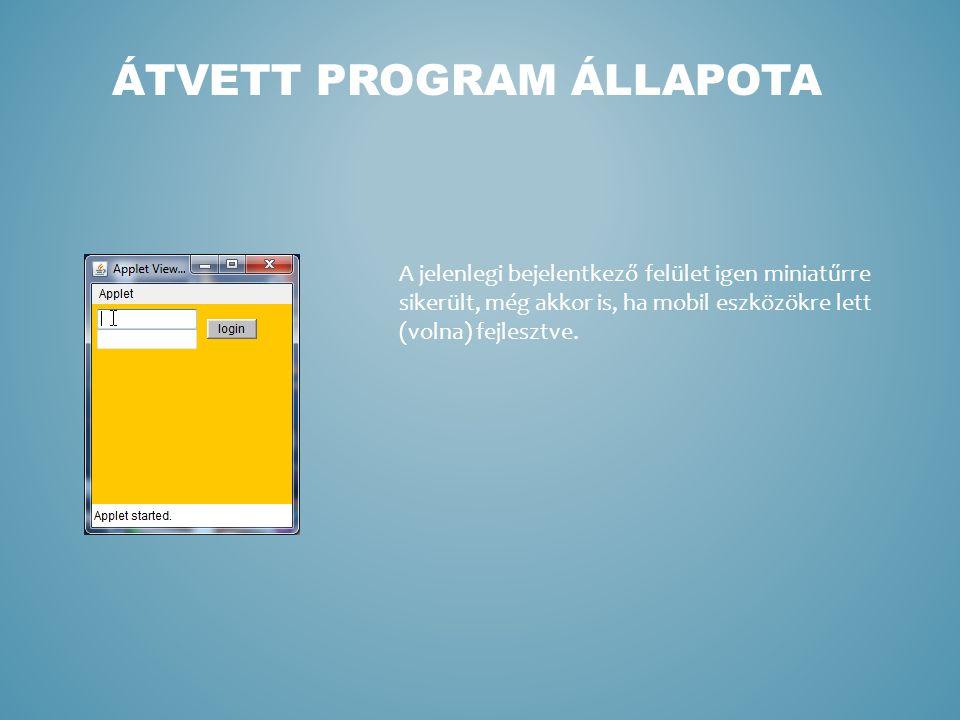 ÁTVETT PROGRAM ÁLLAPOTA A jelenlegi bejelentkező felület igen miniatűrre sikerült, még akkor is, ha mobil eszközökre lett (volna) fejlesztve.