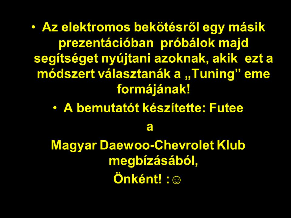 """•Az elektromos bekötésről egy másik prezentációban próbálok majd segítséget nyújtani azoknak, akik ezt a módszert választanák a """"Tuning eme formájának."""