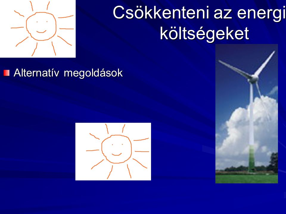 Alternatív megoldások Csökkenteni az energia költségeket