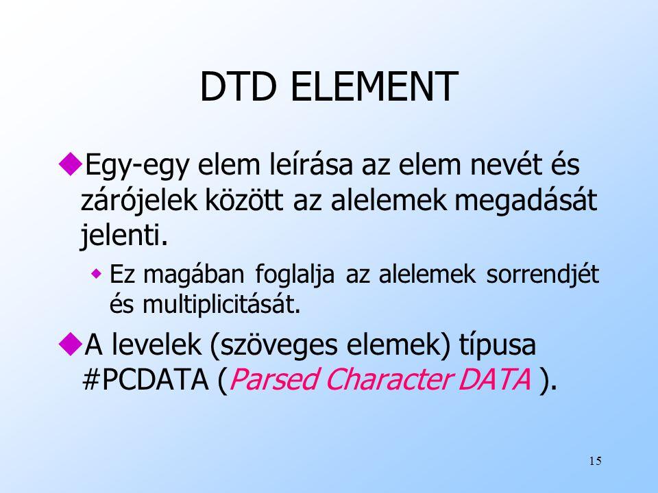 15 DTD ELEMENT uEgy-egy elem leírása az elem nevét és zárójelek között az alelemek megadását jelenti.